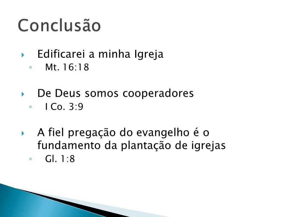 Edificarei a minha Igreja Mt. 16:18 De Deus somos cooperadores I Co. 3:9 A fiel pregação do evangelho é o fundamento da plantação de igrejas Gl. 1:8