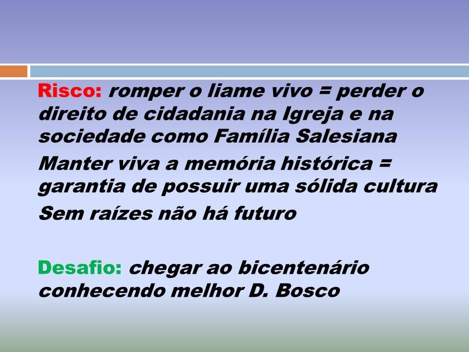 Risco: romper o liame vivo = perder o direito de cidadania na Igreja e na sociedade como Família Salesiana Manter viva a memória histórica = garantia