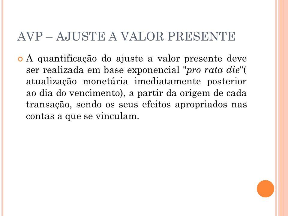 AVP – AJUSTE A VALOR PRESENTE A quantificação do ajuste a valor presente deve ser realizada em base exponencial