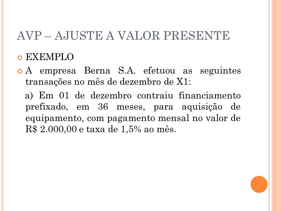 AVP – AJUSTE A VALOR PRESENTE EXEMPLO A empresa Berna S.A. efetuou as seguintes transações no mês de dezembro de X1: a) Em 01 de dezembro contraiu fin