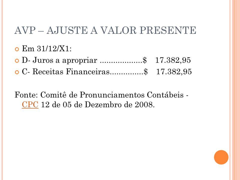 AVP – AJUSTE A VALOR PRESENTE Em 31/12/X1: D- Juros a apropriar...................$ 17.382,95 C- Receitas Financeiras...............$ 17.382,95 Fonte: