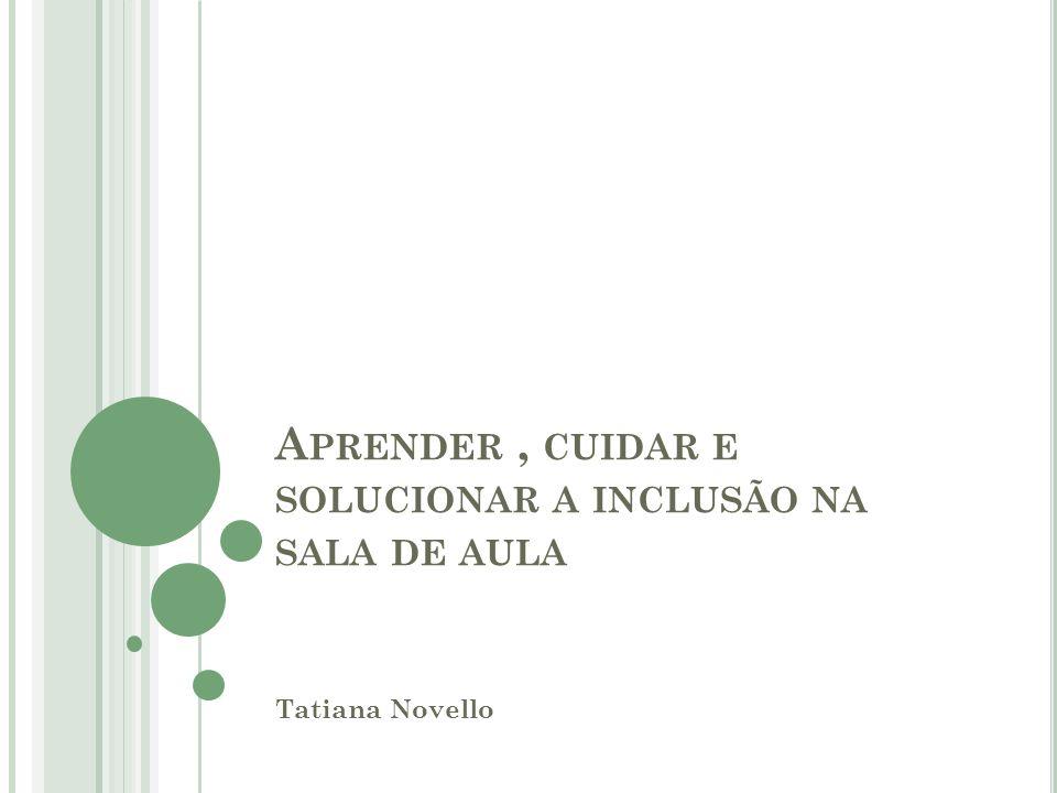 A PRENDER, CUIDAR E SOLUCIONAR A INCLUSÃO NA SALA DE AULA Tatiana Novello
