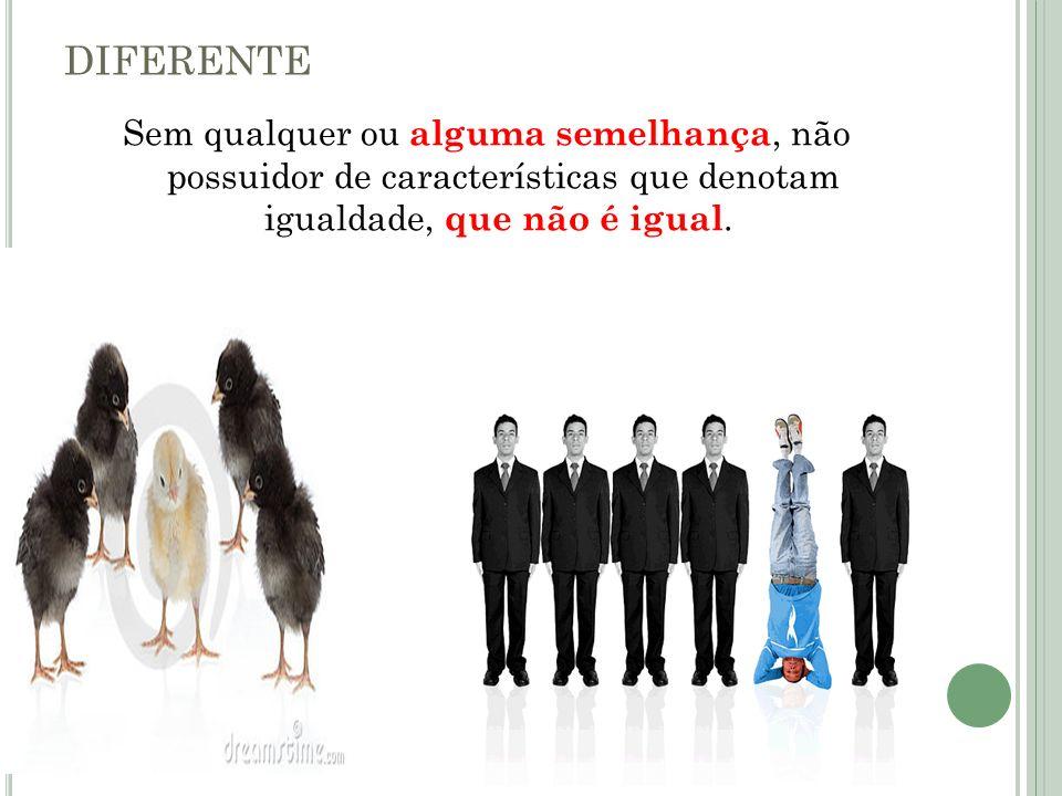 DIFERENTE Sem qualquer ou alguma semelhança, não possuidor de características que denotam igualdade, que não é igual.