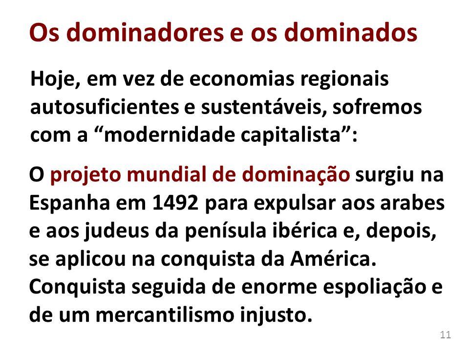 Os dominadores e os dominados Hoje, em vez de economias regionais autosuficientes e sustentáveis, sofremos com a modernidade capitalista: 11 O projeto