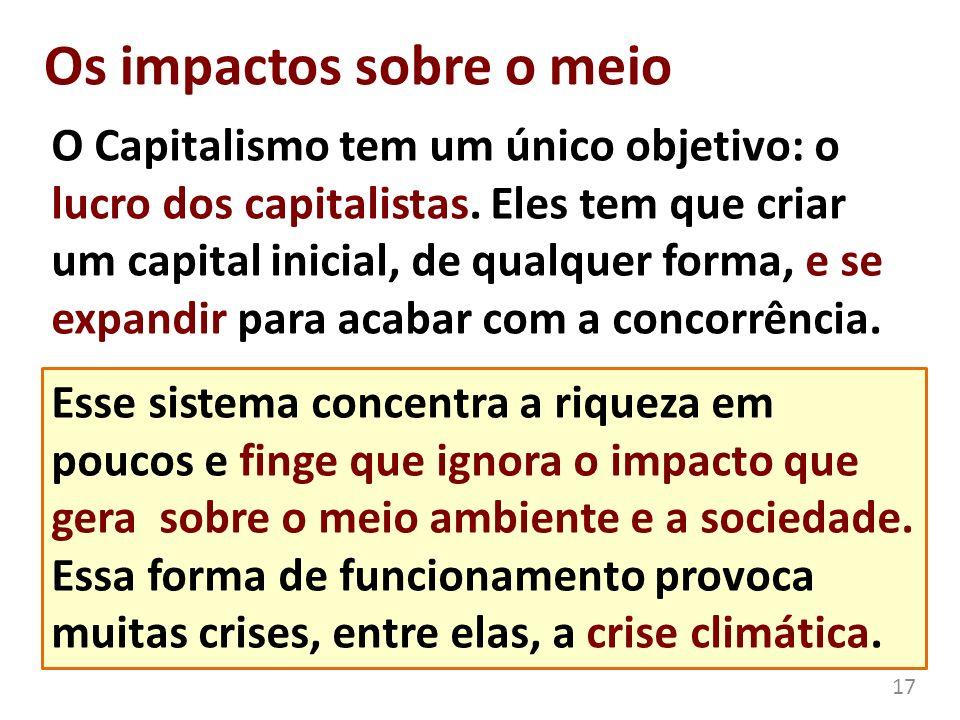Os impactos sobre o meio O Capitalismo tem um único objetivo: o lucro dos capitalistas. Eles tem que criar um capital inicial, de qualquer forma, e se