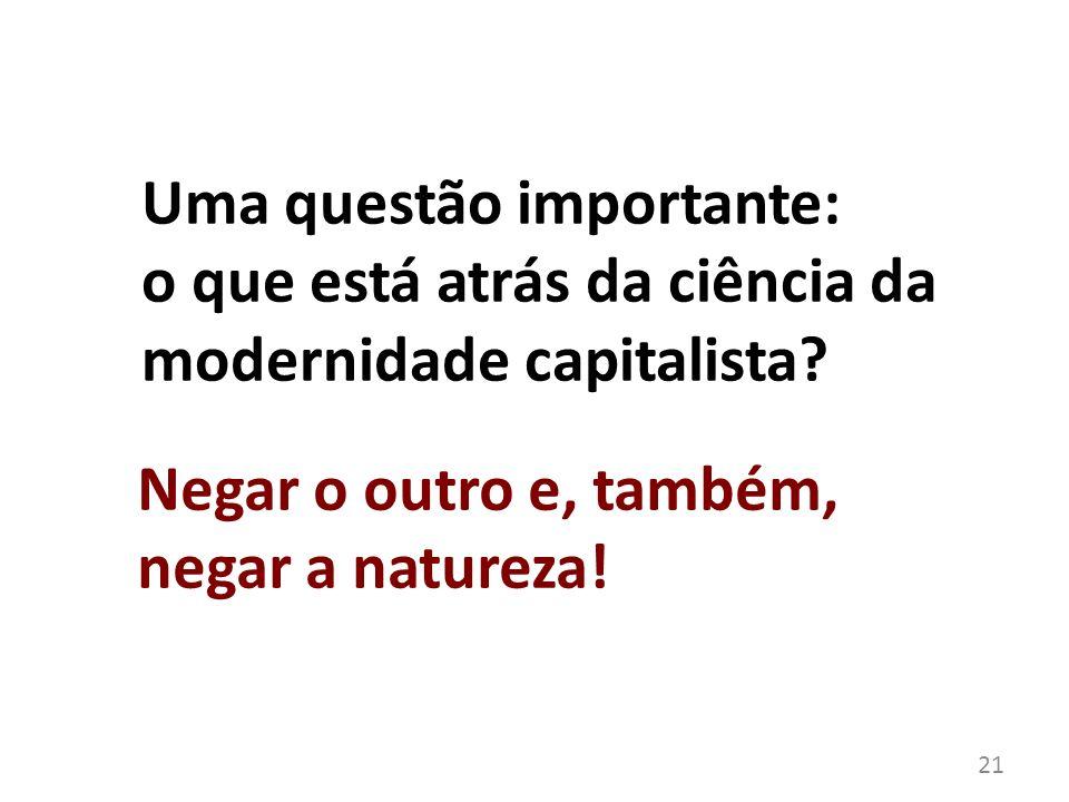 Uma questão importante: o que está atrás da ciência da modernidade capitalista? 21 Negar o outro e, também, negar a natureza!