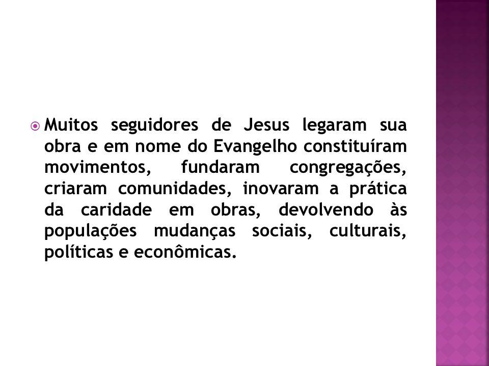 Muitos seguidores de Jesus legaram sua obra e em nome do Evangelho constituíram movimentos, fundaram congregações, criaram comunidades, inovaram a prá