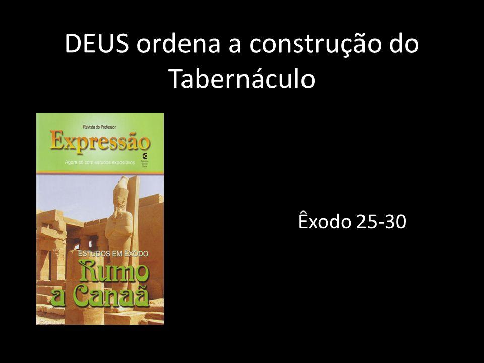 DEUS ordena a construção do Tabernáculo Êxodo 25-30