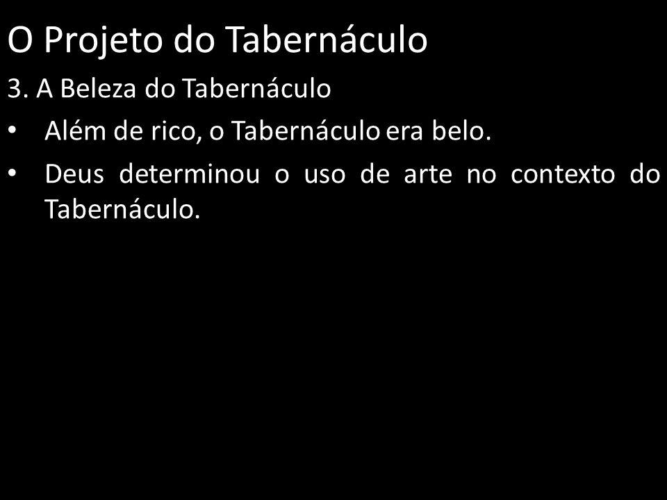 O Projeto do Tabernáculo 3. A Beleza do Tabernáculo Além de rico, o Tabernáculo era belo. Deus determinou o uso de arte no contexto do Tabernáculo.