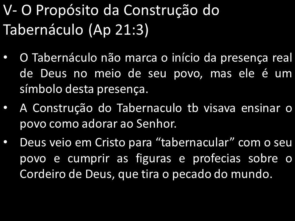 V- O Propósito da Construção do Tabernáculo (Ap 21:3) O Tabernáculo não marca o início da presença real de Deus no meio de seu povo, mas ele é um símb