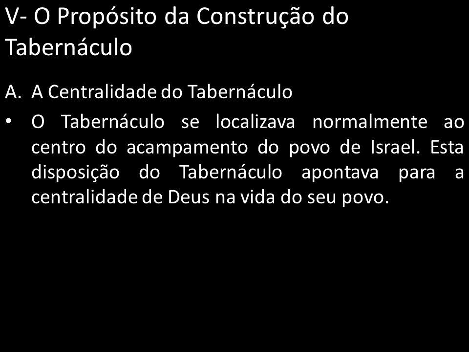 V- O Propósito da Construção do Tabernáculo A.A Centralidade do Tabernáculo O Tabernáculo se localizava normalmente ao centro do acampamento do povo d