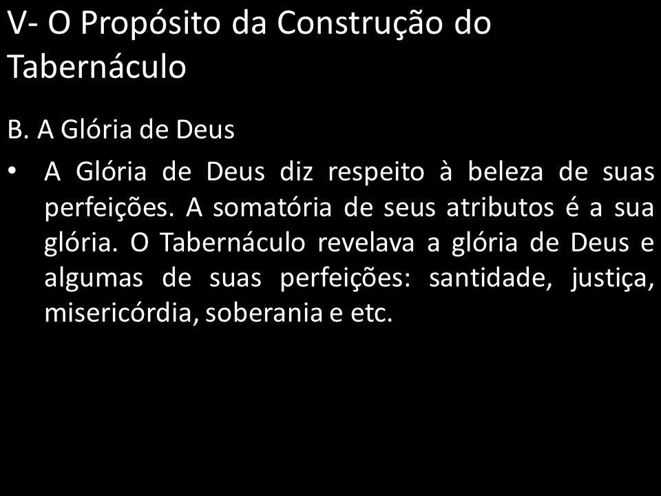 V- O Propósito da Construção do Tabernáculo B. A Glória de Deus A Glória de Deus diz respeito à beleza de suas perfeições. A somatória de seus atribut