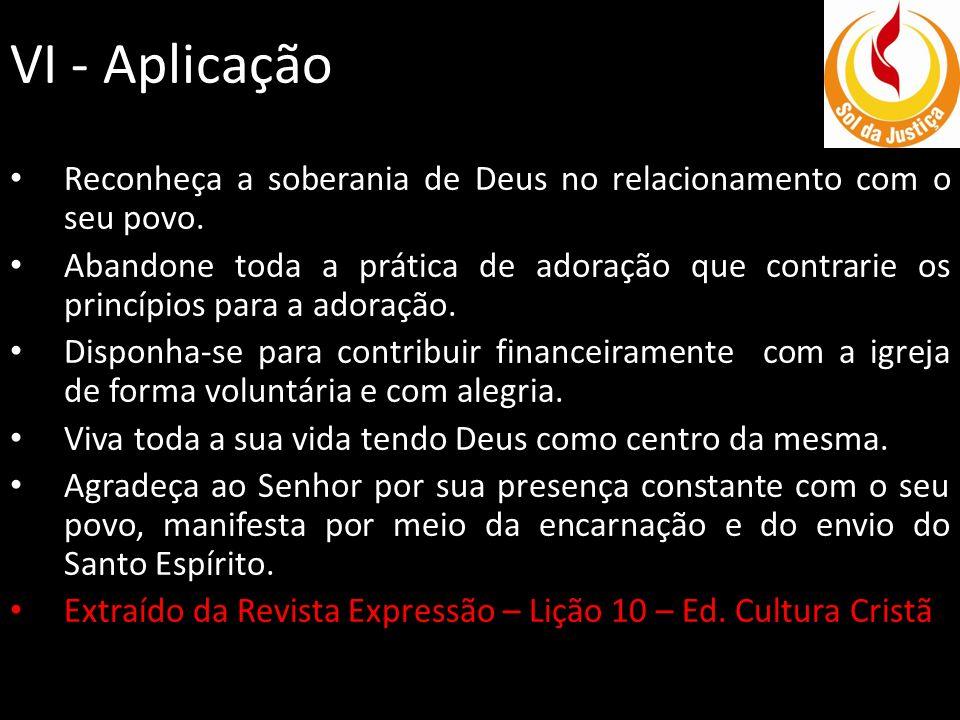 VI - Aplicação Reconheça a soberania de Deus no relacionamento com o seu povo. Abandone toda a prática de adoração que contrarie os princípios para a