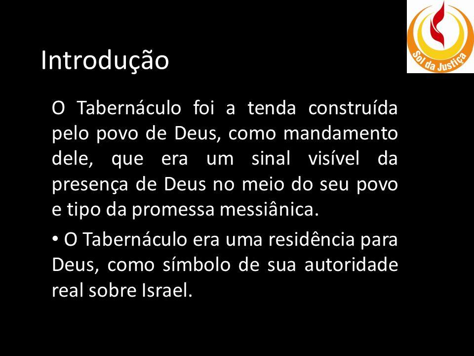 Introdução O Tabernáculo foi a tenda construída pelo povo de Deus, como mandamento dele, que era um sinal visível da presença de Deus no meio do seu p