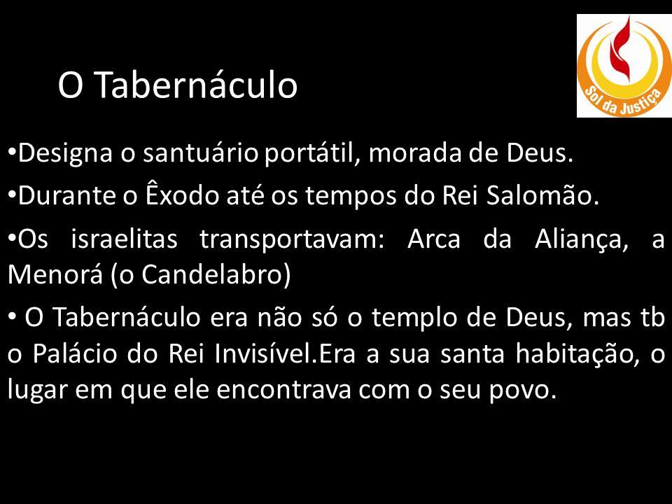 O Tabernáculo Designa o santuário portátil, morada de Deus. Durante o Êxodo até os tempos do Rei Salomão. Os israelitas transportavam: Arca da Aliança