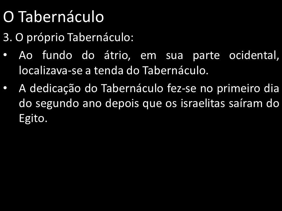O Tabernáculo 3. O próprio Tabernáculo: Ao fundo do átrio, em sua parte ocidental, localizava-se a tenda do Tabernáculo. A dedicação do Tabernáculo fe