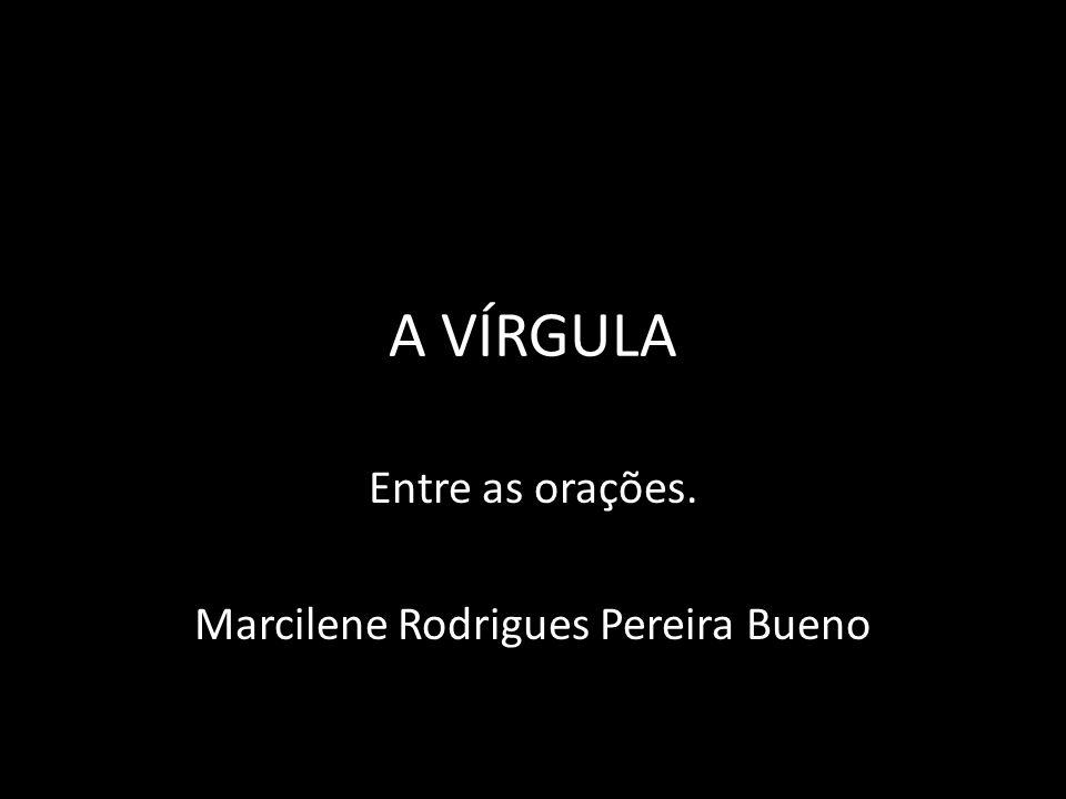 A VÍRGULA Entre as orações. Marcilene Rodrigues Pereira Bueno