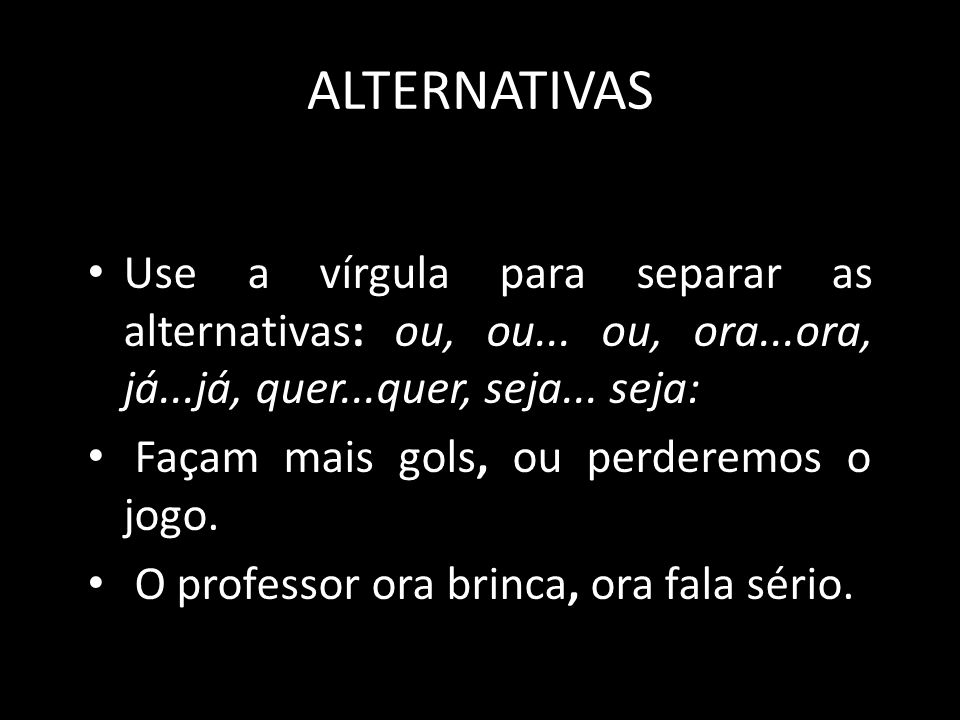 ALTERNATIVAS Use a vírgula para separar as alternativas: ou, ou...