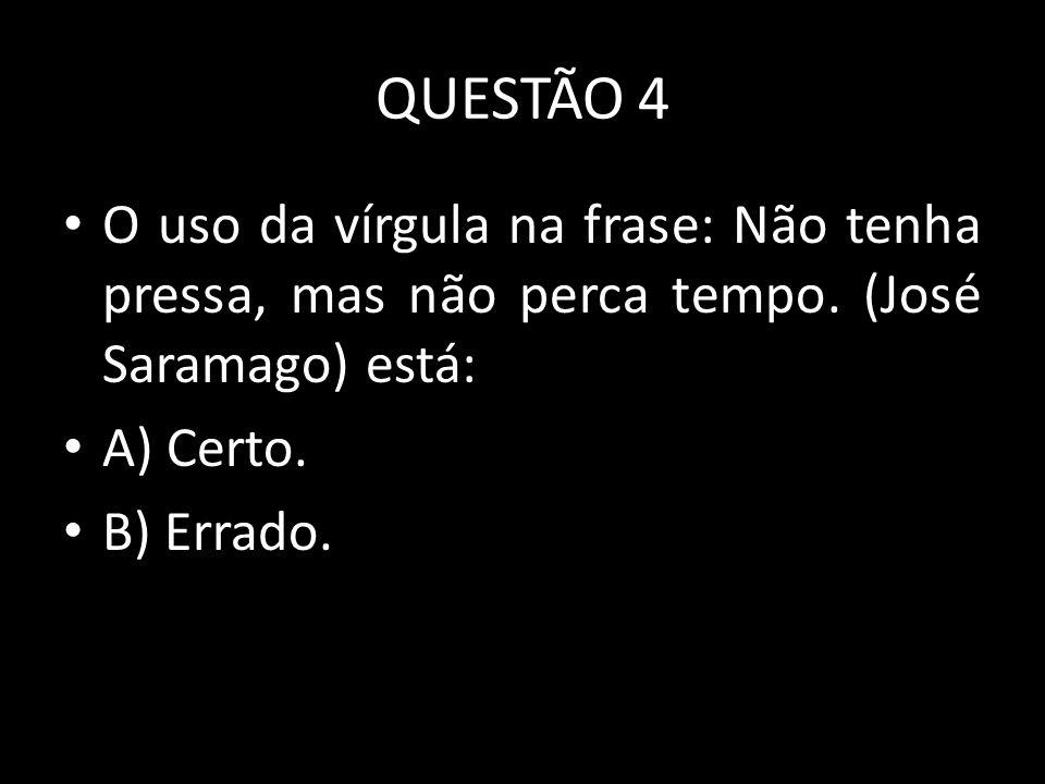 QUESTÃO 4 O uso da vírgula na frase: Não tenha pressa, mas não perca tempo. (José Saramago) está: A) Certo. B) Errado.