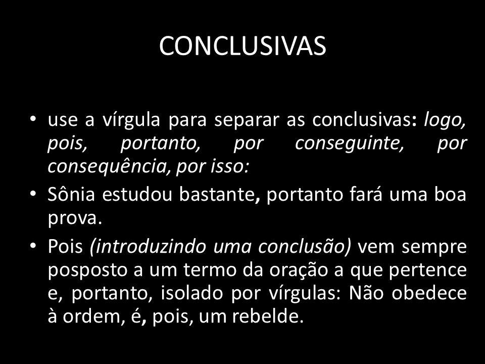 CONCLUSIVAS use a vírgula para separar as conclusivas: logo, pois, portanto, por conseguinte, por consequência, por isso: Sônia estudou bastante, port