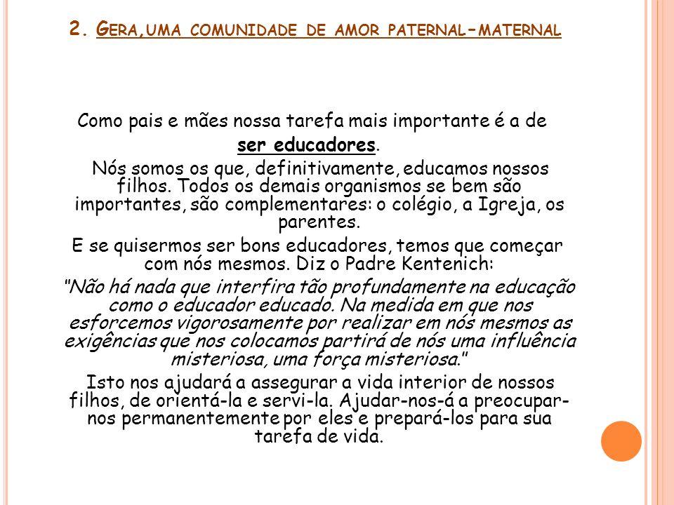 2. G ERA, UMA COMUNIDADE DE AMOR PATERNAL - MATERNAL Como pais e mães nossa tarefa mais importante é a de ser educadores. Nós somos os que, definitiva