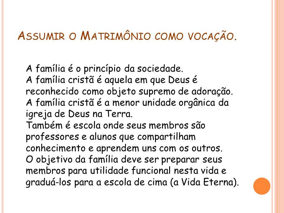A SSUMIR O M ATRIMÔNIO COMO VOCAÇÃO. A família é o princípio da sociedade. A família cristã é aquela em que Deus é reconhecido como objeto supremo de