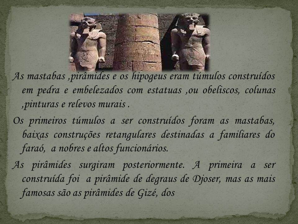 As mastabas,pirâmides e os hipogeus eram túmulos construídos em pedra e embelezados com estatuas,ou obeliscos, colunas,pinturas e relevos murais. Os p