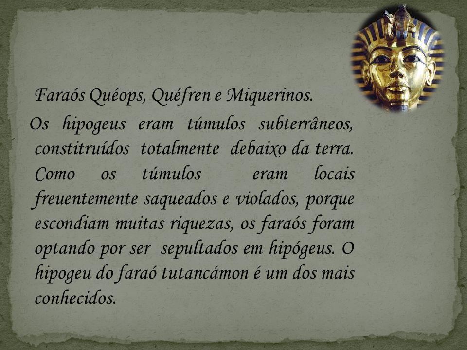 Faraós Quéops, Quéfren e Miquerinos. Os hipogeus eram túmulos subterrâneos, constitruídos totalmente debaixo da terra. Como os túmulos eram locais fre