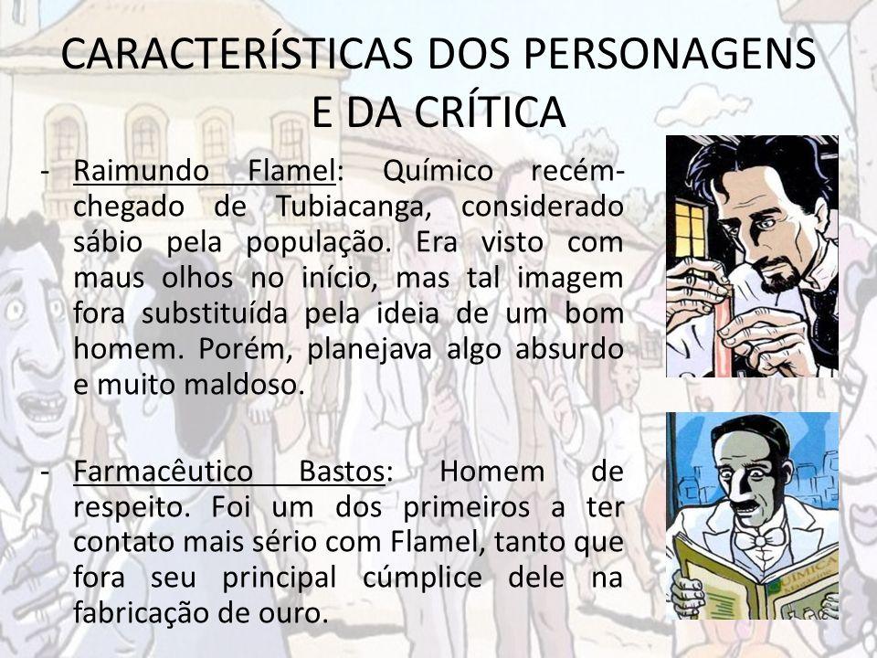 CARACTERÍSTICAS DOS PERSONAGENS E DA CRÍTICA -Raimundo Flamel: Químico recém- chegado de Tubiacanga, considerado sábio pela população. Era visto com m