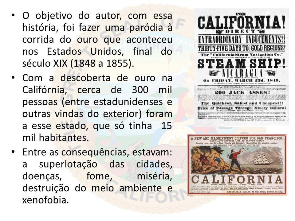 O objetivo do autor, com essa história, foi fazer uma paródia à corrida do ouro que aconteceu nos Estados Unidos, final do século XIX (1848 a 1855). C