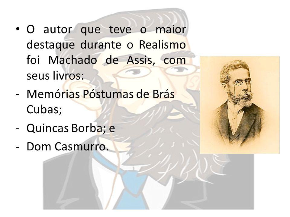 O autor que teve o maior destaque durante o Realismo foi Machado de Assis, com seus livros: -Memórias Póstumas de Brás Cubas; -Quincas Borba; e -Dom C