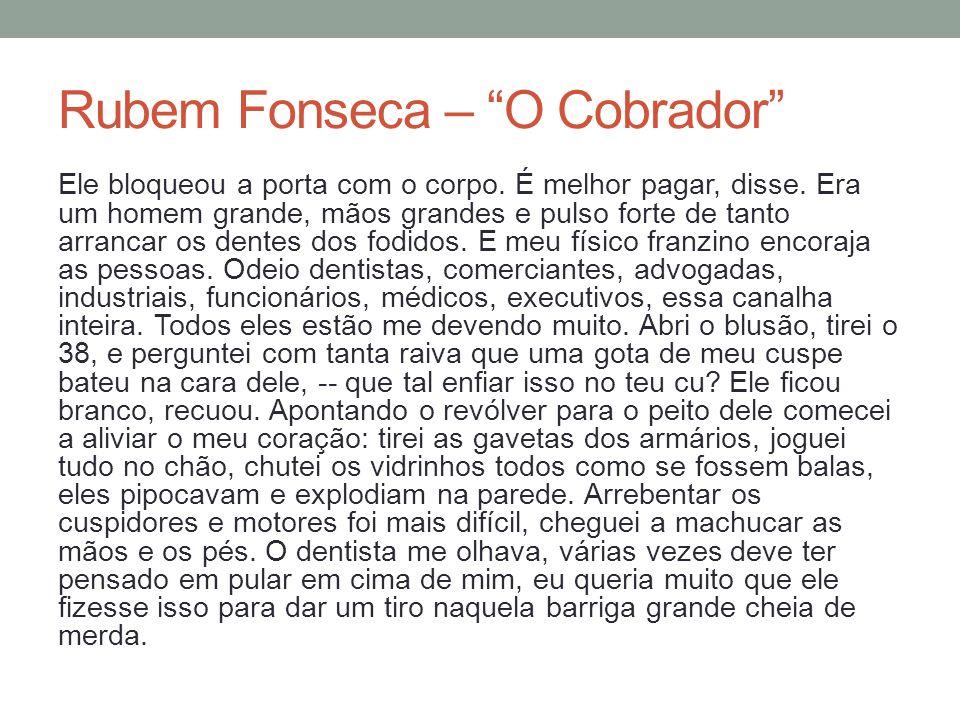 Rubem Fonseca – O Cobrador Ele bloqueou a porta com o corpo. É melhor pagar, disse. Era um homem grande, mãos grandes e pulso forte de tanto arrancar