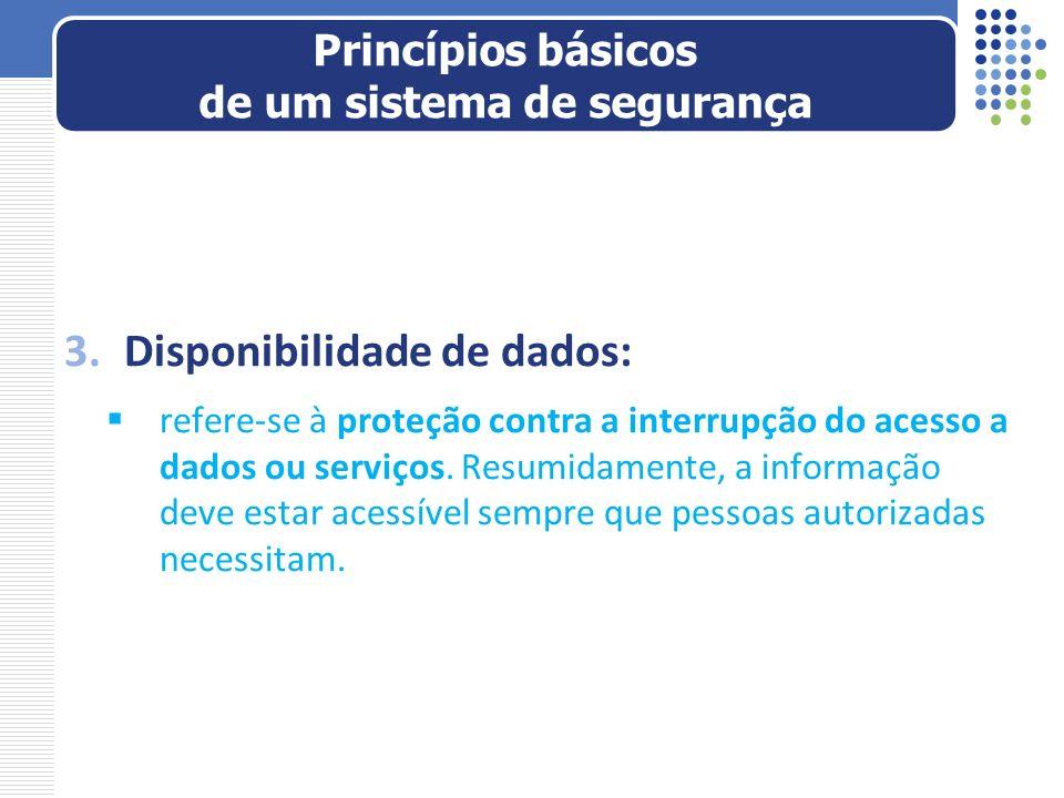 3.Disponibilidade de dados: refere-se à proteção contra a interrupção do acesso a dados ou serviços. Resumidamente, a informação deve estar acessível