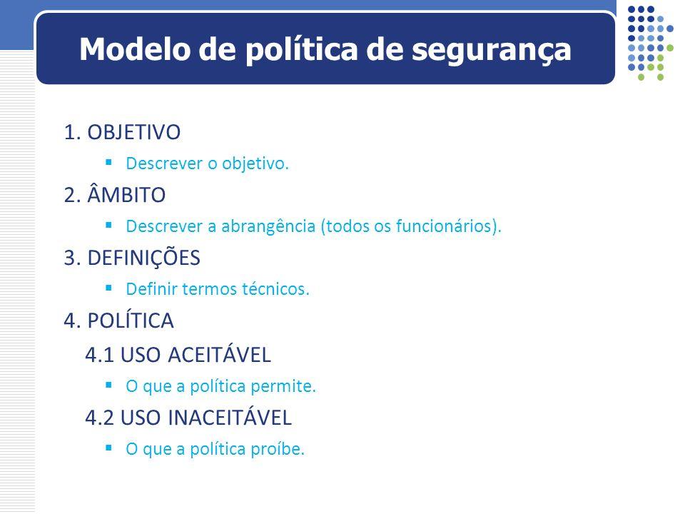 1. OBJETIVO Descrever o objetivo. 2. ÂMBITO Descrever a abrangência (todos os funcionários). 3. DEFINIÇÕES Definir termos técnicos. 4. POLÍTICA 4.1 US