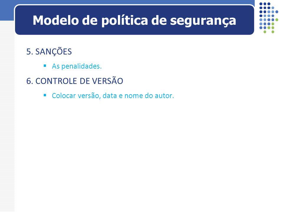 5. SANÇÕES As penalidades. 6. CONTROLE DE VERSÃO Colocar versão, data e nome do autor. Modelo de política de segurança