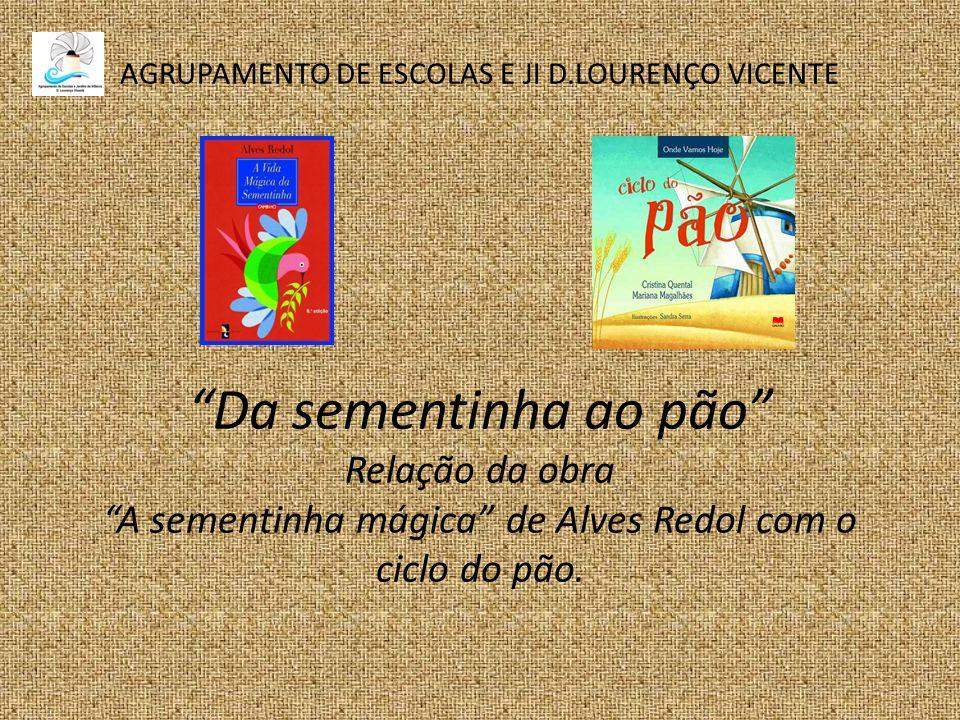 AGRUPAMENTO DE ESCOLAS E JI D.LOURENÇO VICENTE Da sementinha ao pão Relação da obra A sementinha mágica de Alves Redol com o ciclo do pão.