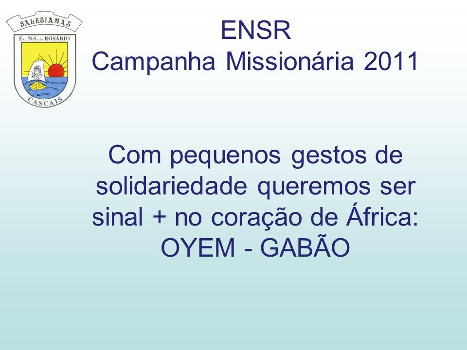 ENSR Campanha Missionária 2011 Com pequenos gestos de solidariedade queremos ser sinal + no coração de África: OYEM - GABÃO