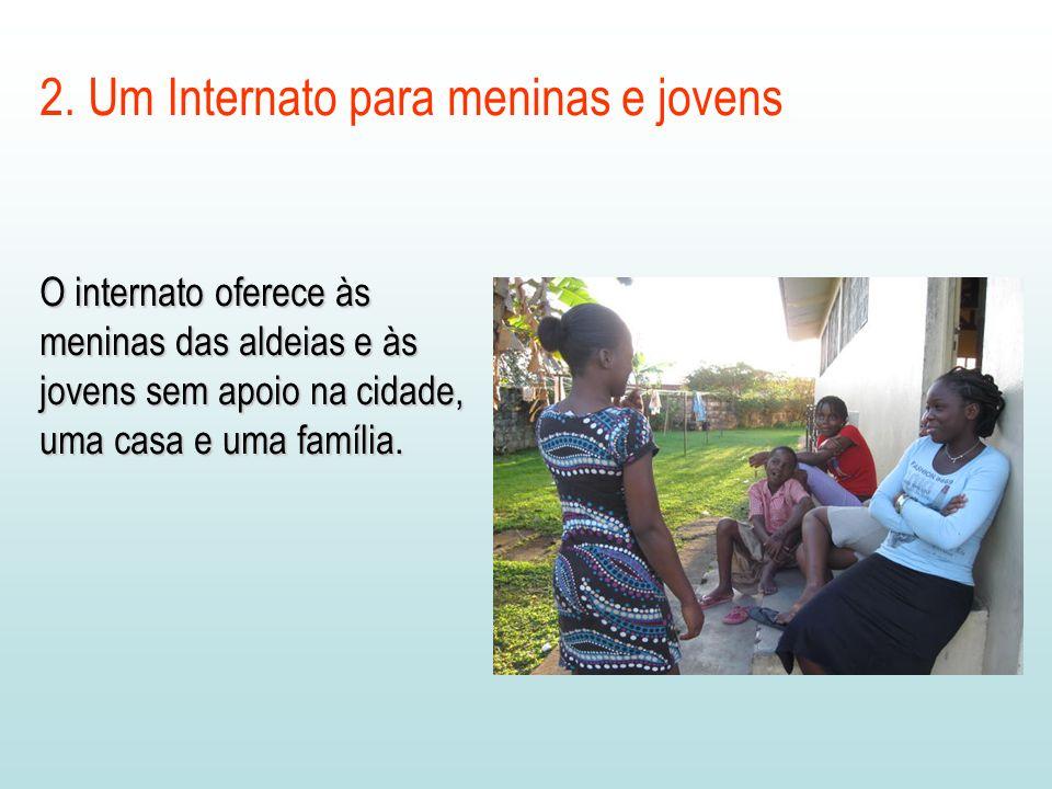 2. Um Internato para meninas e jovens O internato oferece às meninas das aldeias e às jovens sem apoio na cidade, uma casa e uma família.