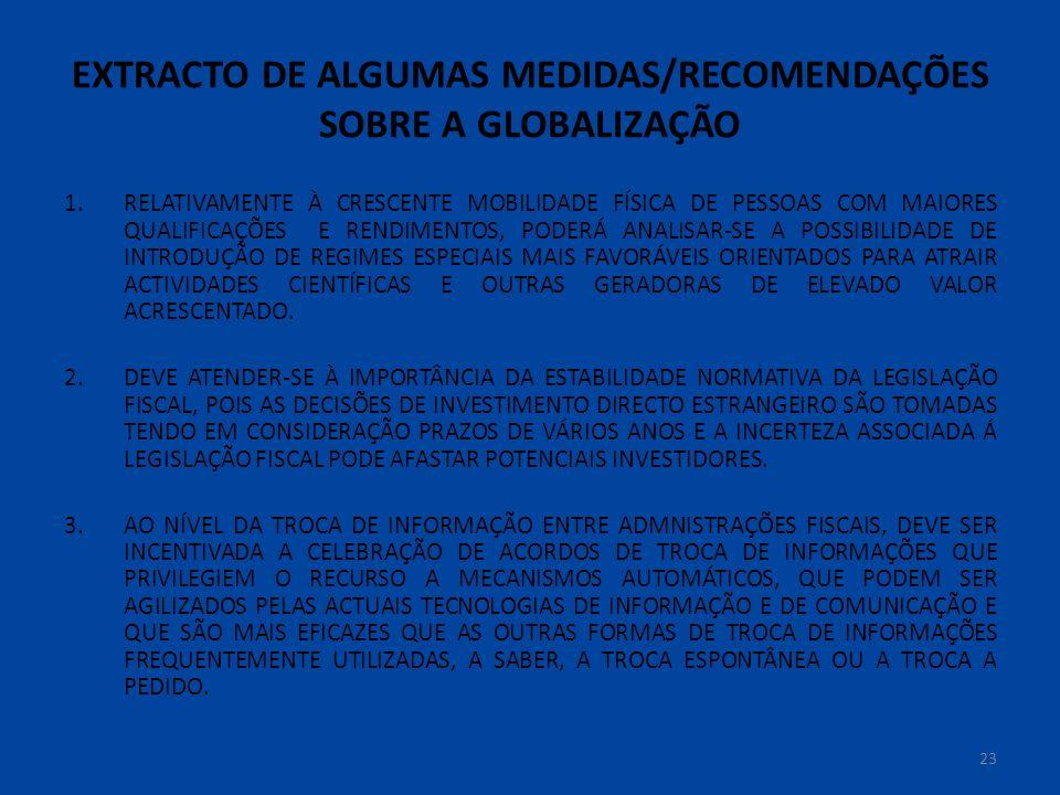 EXTRACTO DE ALGUMAS MEDIDAS/RECOMENDAÇÕES SOBRE A GLOBALIZAÇÃO 1.RELATIVAMENTE À CRESCENTE MOBILIDADE FÍSICA DE PESSOAS COM MAIORES QUALIFICAÇÕES E RENDIMENTOS, PODERÁ ANALISAR-SE A POSSIBILIDADE DE INTRODUÇÃO DE REGIMES ESPECIAIS MAIS FAVORÁVEIS ORIENTADOS PARA ATRAIR ACTIVIDADES CIENTÍFICAS E OUTRAS GERADORAS DE ELEVADO VALOR ACRESCENTADO.