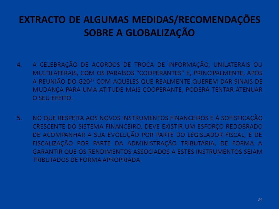 EXTRACTO DE ALGUMAS MEDIDAS/RECOMENDAÇÕES SOBRE A GLOBALIZAÇÃO 4.A CELEBRAÇÃO DE ACORDOS DE TROCA DE INFORMAÇÃO, UNILATERAIS OU MULTILATERAIS, COM OS PARAÍSOS COOPERANTES E, PRINCIPALMENTE, APÓS A REUNIÃO DO G20 37 COM AQUELES QUE REALMENTE QUEREM DAR SINAIS DE MUDANÇA PARA UMA ATITUDE MAIS COOPERANTE, PODERÁ TENTAR ATENUAR O SEU EFEITO.