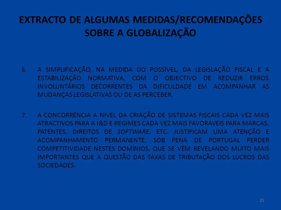 EXTRACTO DE ALGUMAS MEDIDAS/RECOMENDAÇÕES SOBRE A GLOBALIZAÇÃO 25 6.A SIMPLIFICAÇÃO, NA MEDIDA DO POSSÍVEL, DA LEGISLAÇÃO FISCAL E A ESTABILIZAÇÃO NORMATIVA, COM O OBJECTIVO DE REDUZIR ERROS INVOLUNTÁRIOS DECORRENTES DA DIFICULDADE EM ACOMPANHAR AS MUDANÇAS LEGISLATIVAS OU DE AS PERCEBER.