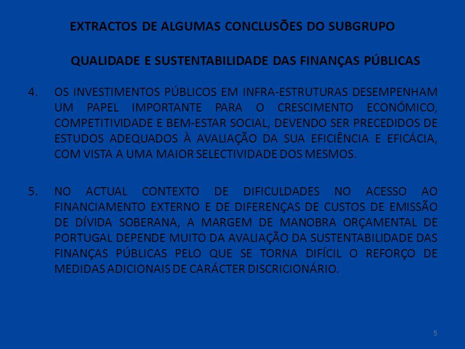 EXTRACTOS DE ALGUMAS CONCLUSÕES DO SUBGRUPO QUALIDADE E SUSTENTABILIDADE DAS FINANÇAS PÚBLICAS 4.OS INVESTIMENTOS PÚBLICOS EM INFRA-ESTRUTURAS DESEMPENHAM UM PAPEL IMPORTANTE PARA O CRESCIMENTO ECONÓMICO, COMPETITIVIDADE E BEM-ESTAR SOCIAL, DEVENDO SER PRECEDIDOS DE ESTUDOS ADEQUADOS À AVALIAÇÃO DA SUA EFICIÊNCIA E EFICÁCIA, COM VISTA A UMA MAIOR SELECTIVIDADE DOS MESMOS.