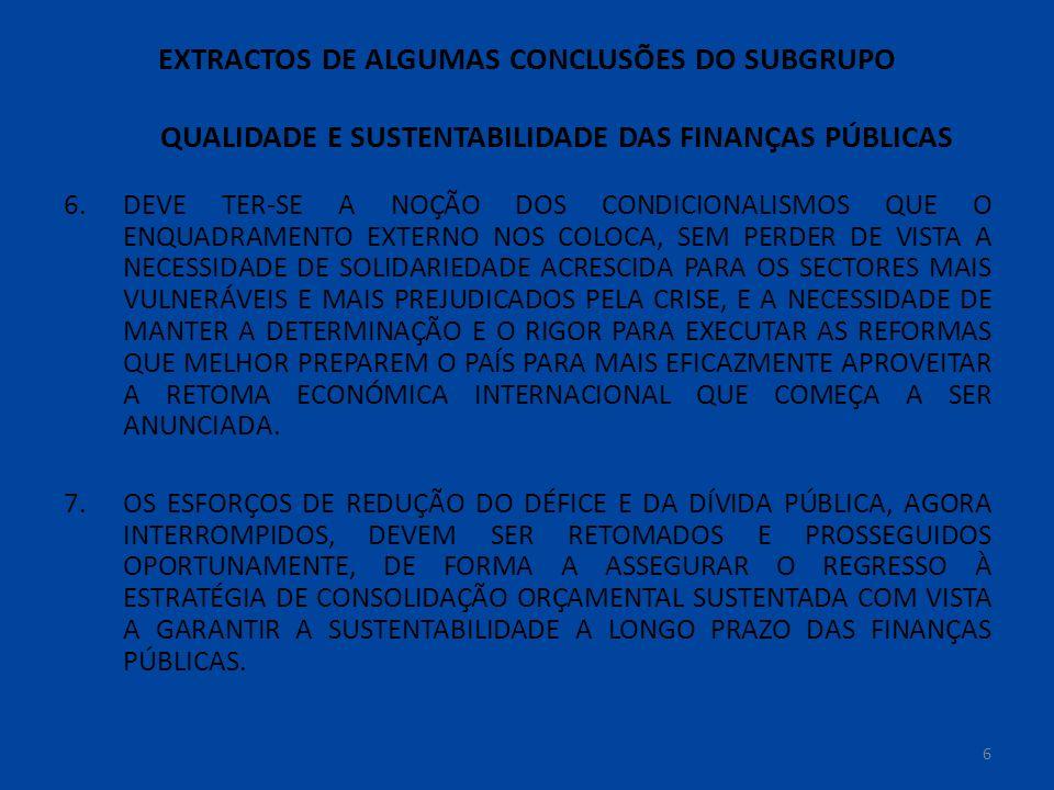 EXTRACTOS DE ALGUMAS CONCLUSÕES DO SUBGRUPO QUALIDADE E SUSTENTABILIDADE DAS FINANÇAS PÚBLICAS 6.DEVE TER-SE A NOÇÃO DOS CONDICIONALISMOS QUE O ENQUADRAMENTO EXTERNO NOS COLOCA, SEM PERDER DE VISTA A NECESSIDADE DE SOLIDARIEDADE ACRESCIDA PARA OS SECTORES MAIS VULNERÁVEIS E MAIS PREJUDICADOS PELA CRISE, E A NECESSIDADE DE MANTER A DETERMINAÇÃO E O RIGOR PARA EXECUTAR AS REFORMAS QUE MELHOR PREPAREM O PAÍS PARA MAIS EFICAZMENTE APROVEITAR A RETOMA ECONÓMICA INTERNACIONAL QUE COMEÇA A SER ANUNCIADA.