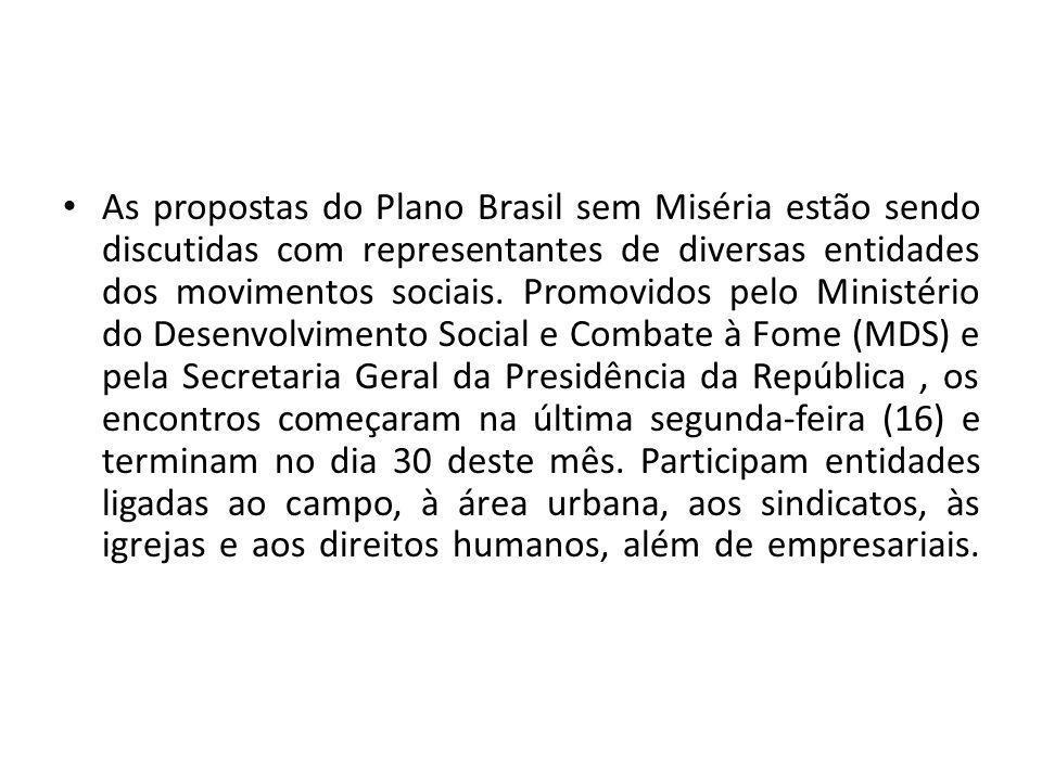 As propostas do Plano Brasil sem Miséria estão sendo discutidas com representantes de diversas entidades dos movimentos sociais. Promovidos pelo Minis
