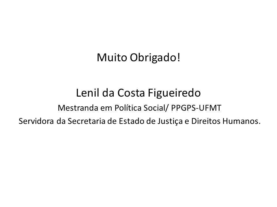 Muito Obrigado! Lenil da Costa Figueiredo Mestranda em Política Social/ PPGPS-UFMT Servidora da Secretaria de Estado de Justiça e Direitos Humanos.