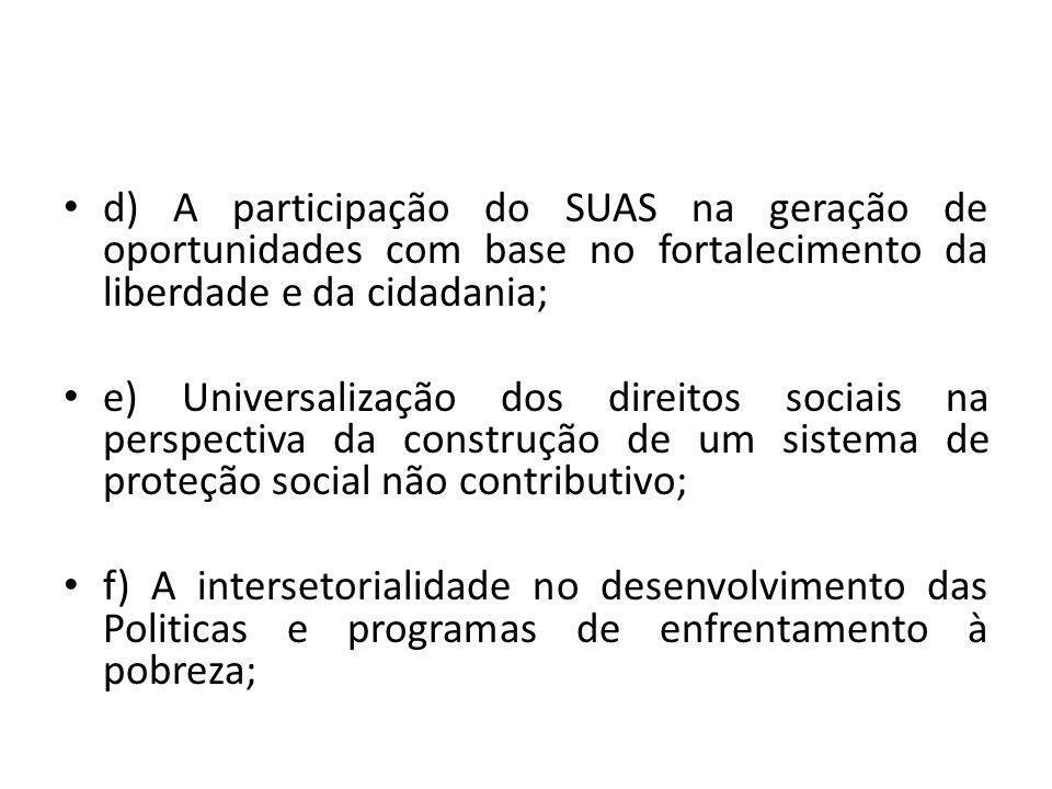 d) A participação do SUAS na geração de oportunidades com base no fortalecimento da liberdade e da cidadania; e) Universalização dos direitos sociais