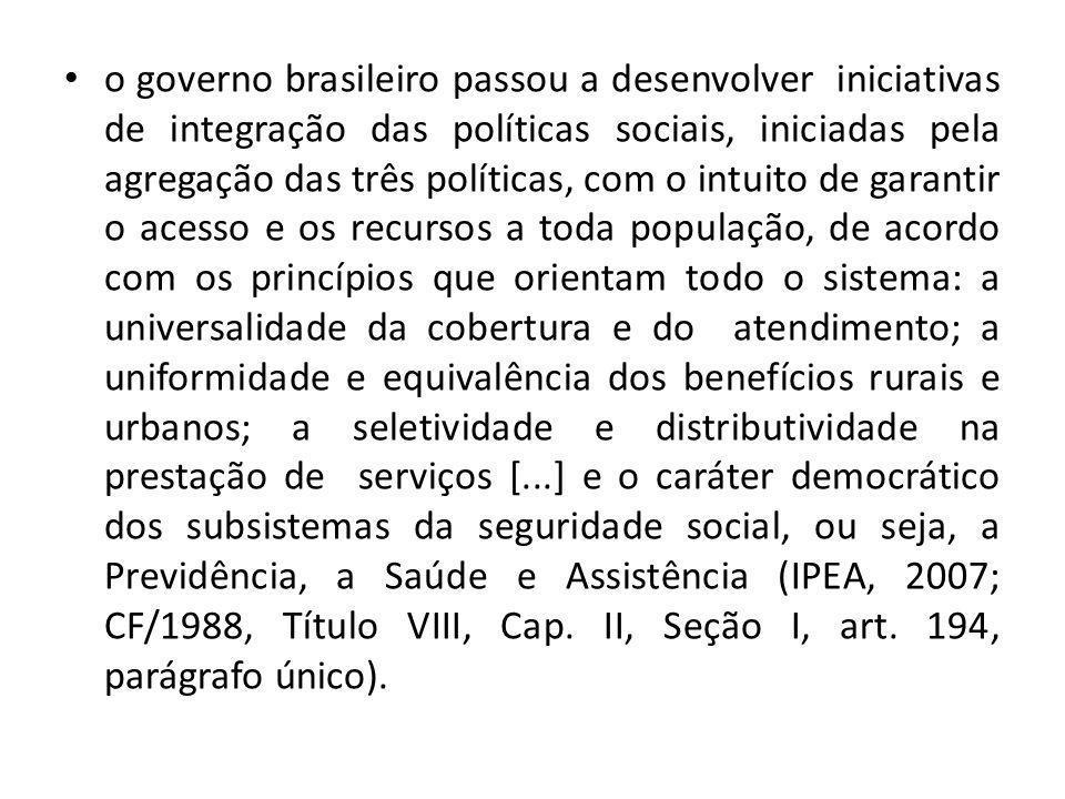 o governo brasileiro passou a desenvolver iniciativas de integração das políticas sociais, iniciadas pela agregação das três políticas, com o intuito