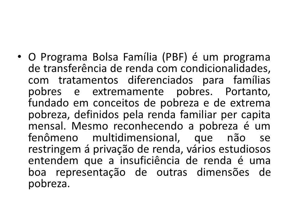 O Programa Bolsa Família (PBF) é um programa de transferência de renda com condicionalidades, com tratamentos diferenciados para famílias pobres e ext
