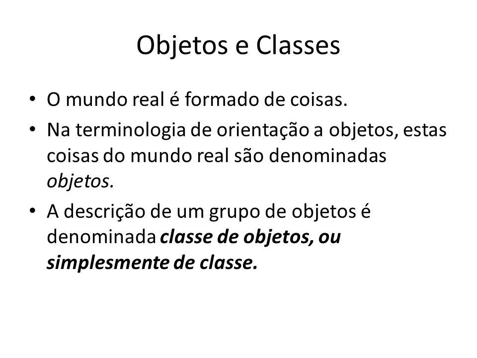 Objetos e Classes O mundo real é formado de coisas. Na terminologia de orientação a objetos, estas coisas do mundo real são denominadas objetos. A des