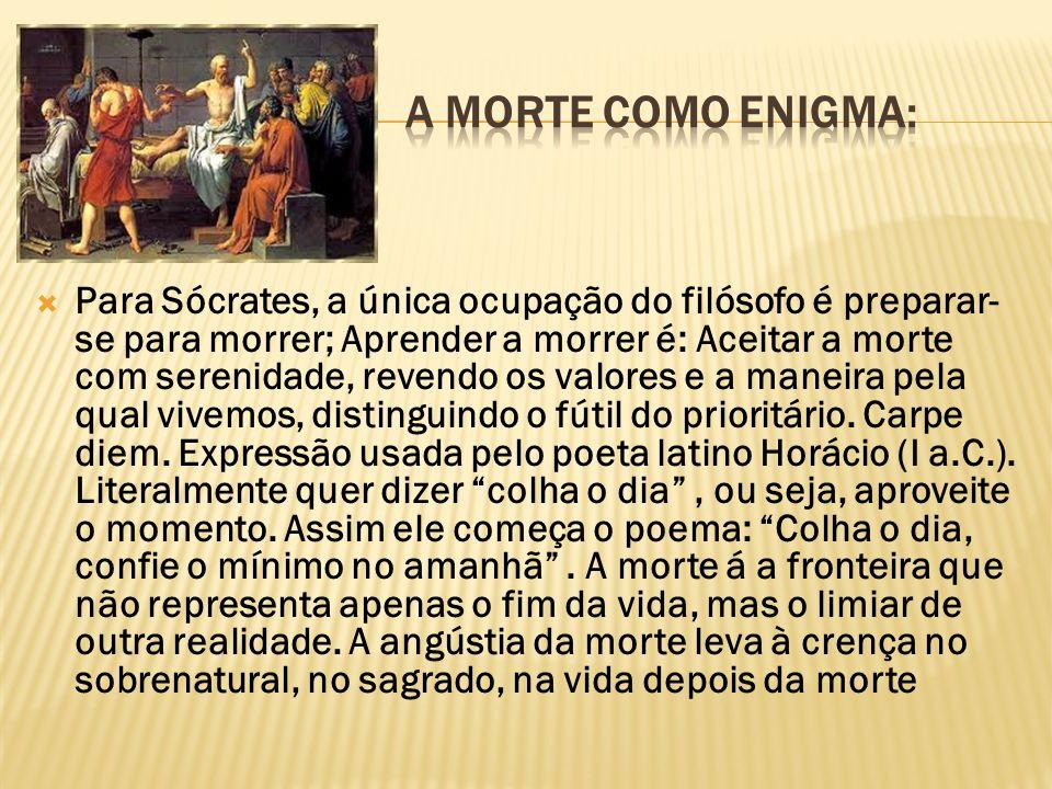 Para Sócrates, a única ocupação do filósofo é preparar- se para morrer; Aprender a morrer é: Aceitar a morte com serenidade, revendo os valores e a ma